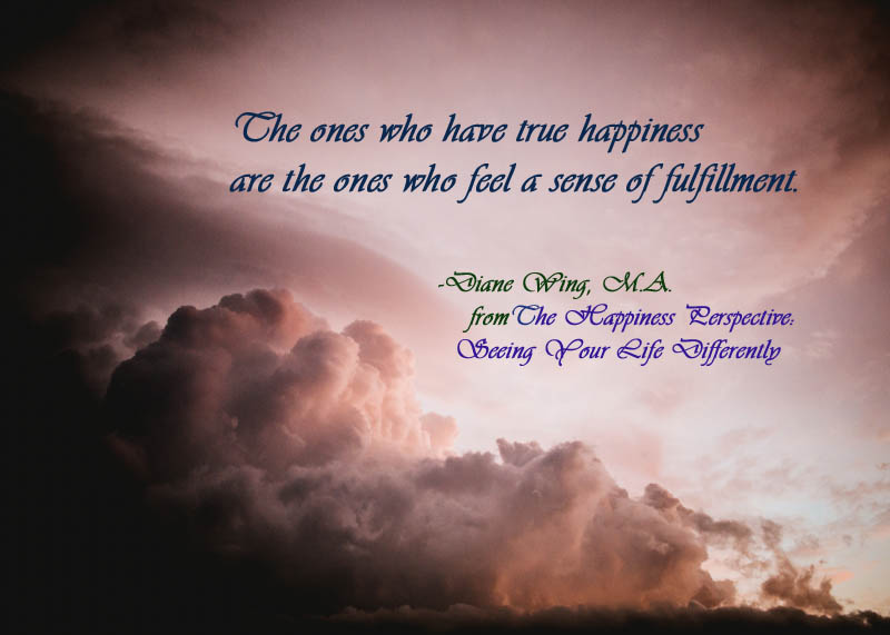 The ones who have true happiness are the ones who feel a sense of fulfillment.
