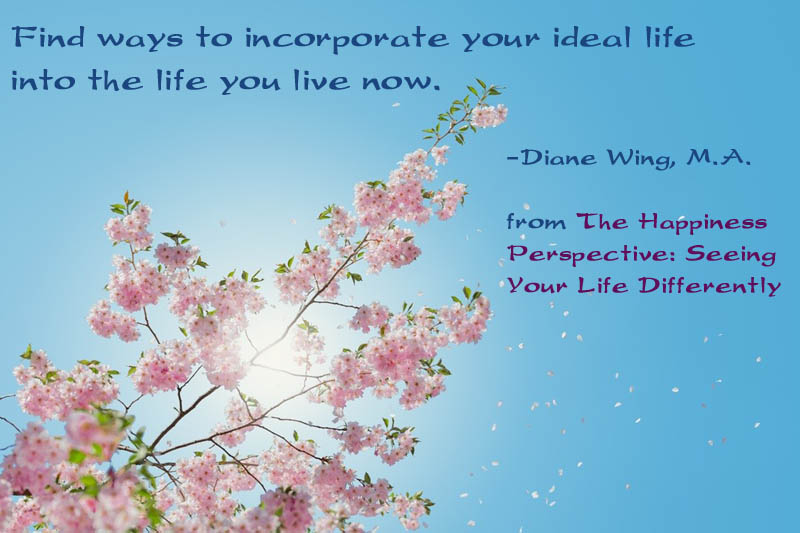 Find ways to incorporate your ideal life into the life you live now.